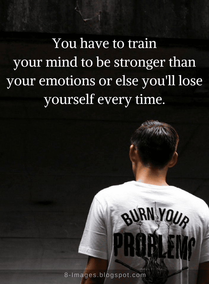 Stronger Quotes | Quotes You Have To Train Your Mind To Be Stronger Than Your Emotions